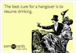 best cure for hangovers the best cure for a hangover is to resume college ecard