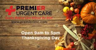 open thanksgiving day 9am to 5pm premier urgent care