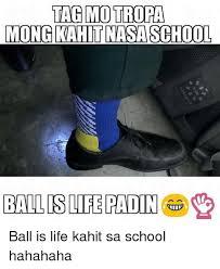 Ball Is Life Meme - tag motropa mong kahit nasa school ball is life padin ball is life