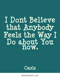 quotes about i dont believe that anybody feels the way i do
