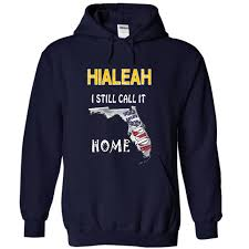 Home Design Store Hialeah by Hialeah I Still Call It Home T Shirt Hoodie Sweatshirt
