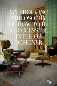 how to be an interior designer my shocking philosophy of how to be a successful interior designer