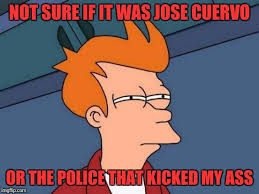 Jose Cuervo Meme - not sure if it was jose cuervo or the police that kicked my ass
