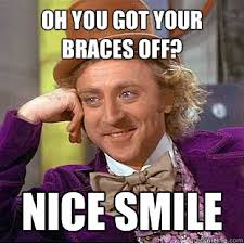 Braces Off Meme - oh you got your braces off nice smile condescending wonka