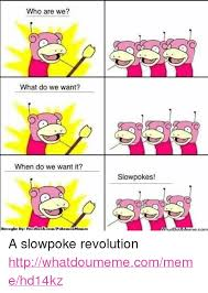 Slow Poke Meme - who are we what do we want when do we want it brought by