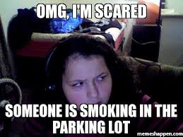 Omg Memes - omg i m scared someone is smoking in the parking lot meme