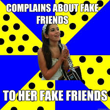 Fake Friends Memes - complains about fake friends to her fake friends sheltered