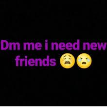 I Need New Friends Meme - dm me i need new friends meme on me me