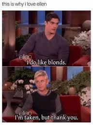 Ellen Meme - this is why i love ellen ellen do like blonds ellen i m taken but