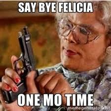 say bye felicia one mo time madea gun meme black people humor