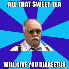 Sweet Tea Meme - all that sweet tea will give you diabeetus diabeetus meme