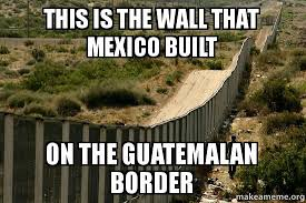 Meme Wall - this is the wall that mexico built on the guatemalan border make