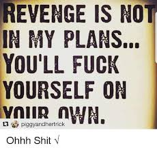 Revenge Memes - revenge is not in my plans you ll fuck yourself on n