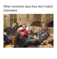 Shameless Meme - when someone says they don t watch shameless meme on sizzle