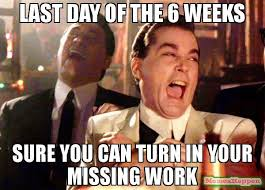 Last Day Of Work Meme - last day of the 6 weeks sure you can turn in your missing work