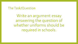 sample of a argumentative essay argument essay writing ppt video online download 5 the task question write an argument essay answering the question of whether uniforms should be required in schools