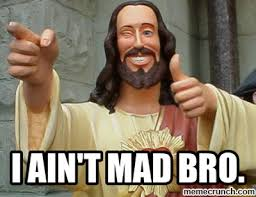 Mad Bro Meme - ain t mad bro