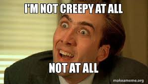 Creepy Meme - i m not creepy at all not at all sarcastic nicholas cage make