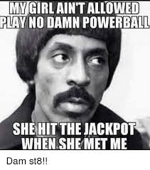 My Girl Meme - my girl aint allowed play no damn powerball she hit the jackpot when