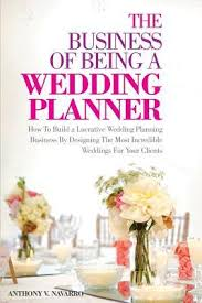 a wedding planner the business of being a wedding planner by anthony v navarro