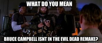 Evil Dead Meme - what do you mean bruce cbell isnt in the evil dead remake the