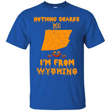 halloween nothing scares me i u0027m from wyoming shirt hoodie tank
