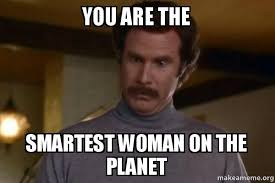 Mad Woman Meme - you are the smartest woman on the planet ron burgundy i am not