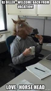 Horse Head Meme - bj diller welcome back from vacation love horse head hello