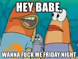 Wanna Fuck Meme - hey babe wanna fuck me friday night spongebob meme generator