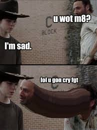 U Wot M8 Meme - i m sad lol u gon cry fgt u wot m8 u wot m8 quickmeme