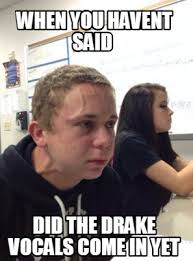 Drake Meme Generator - meme creator when you havent said did the drake vocals come in yet