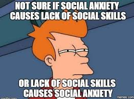 Social Anxiety Meme - not sure if social anxiety causes lack of social skills or lack of