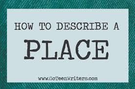 sample of descriptive essay about a place go teen writers how to describe a place describing places now that you have your list here are some tips as to how to use it