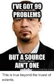 I Ve Got 99 Problems Meme - i ve got 99 problems but a source aint one this is true beyond the