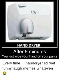 Hand Dryer Meme - hand dryer after 5 minutes you just wipe your hand on your pants