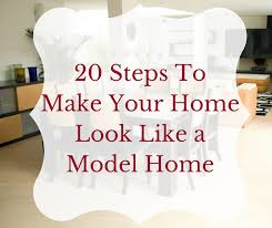 make your home 20 steps to make your home look like a model home decorator s voice