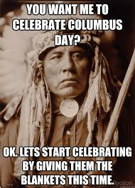 Columbus Day Meme - you want me to celebrate columbus day ok lets start celebrating