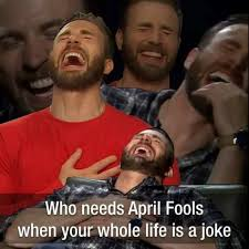 Meme Joke - who needs april fools when your whole life is joke meme xyz