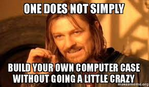 Build Your Meme - one does not simply build your own computer case without going a