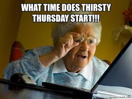 Thirsty Meme - time does thirsty thursday start