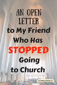 an open letter to my friend who has stopped going to church