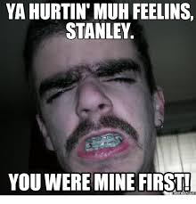 Stanley Meme - ya hurtin muh feelins stanley you were mine first memes conm