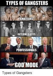 Real Gangster Meme - typesofgangsters amateurs intermediates professionals god mode