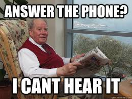 Answer Phone Meme - answer the phone i cant hear it bumbling old man quickmeme