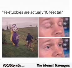 Memes That Are Actually Funny - teletubbies are actually 10 feet tall funny meme pmslweb