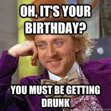 Happy Birthday Drunk Meme - funny birthday meme you must be getting drunk images pictures