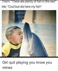 Quit Playing Meme - them ere are plenty of fish in the sea me cool but dis here my fish