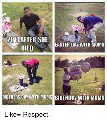 Day After Birthday Meme - 2011 after she easter day with moms died mothers day with moms
