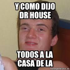 meme stoner stanley y como dijo dr house todos a la casa de la