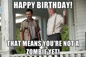 Mean Happy Birthday Meme - walking dead happy birthday that means you re not a zombie yet